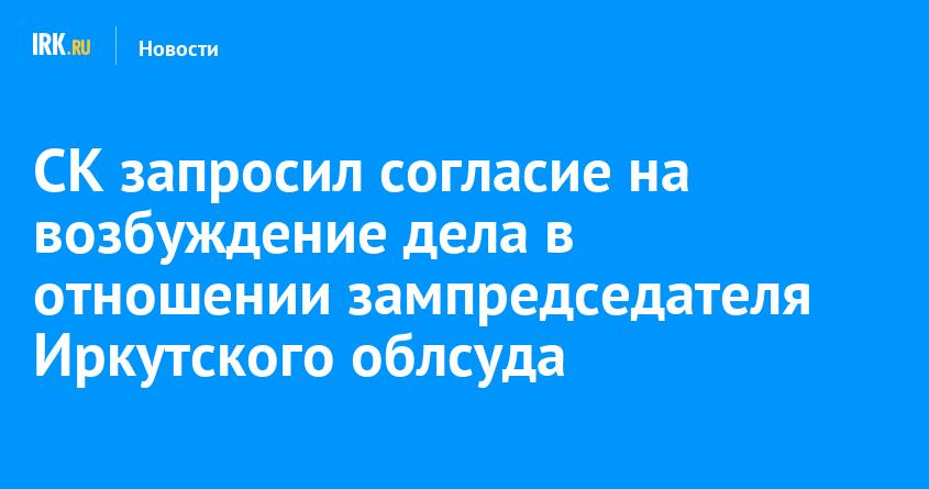 СК запросил согласие на возбуждение дела в отношении зампредседателя Иркутского облсуда