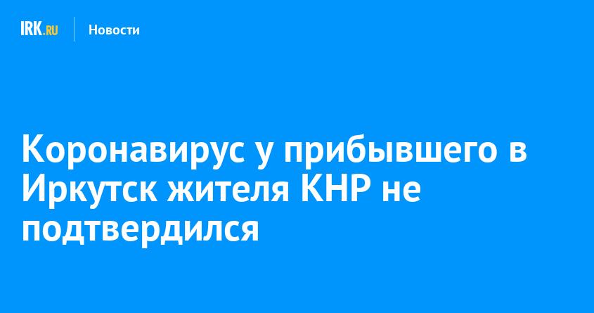 коронавирус у прибывшего в иркутск жителя кнр не
