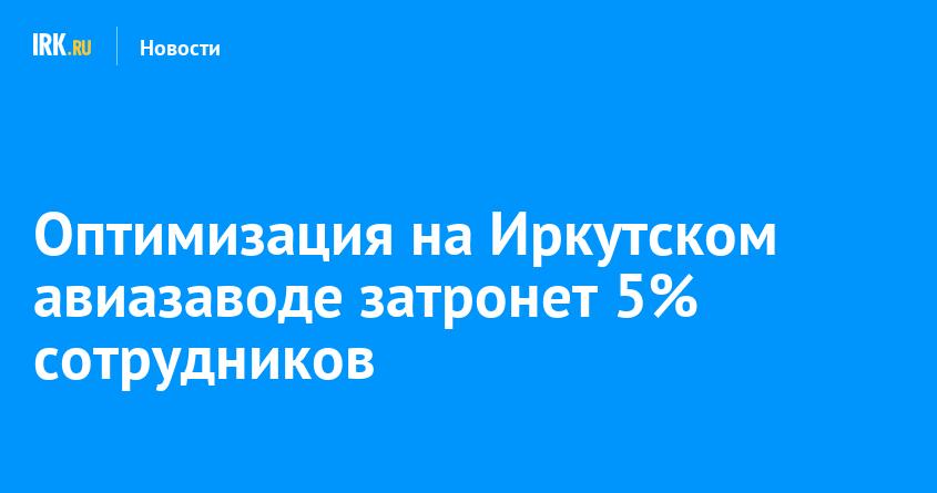 Оптимизация на Иркутском авиазаводе затронет 5% сотрудников