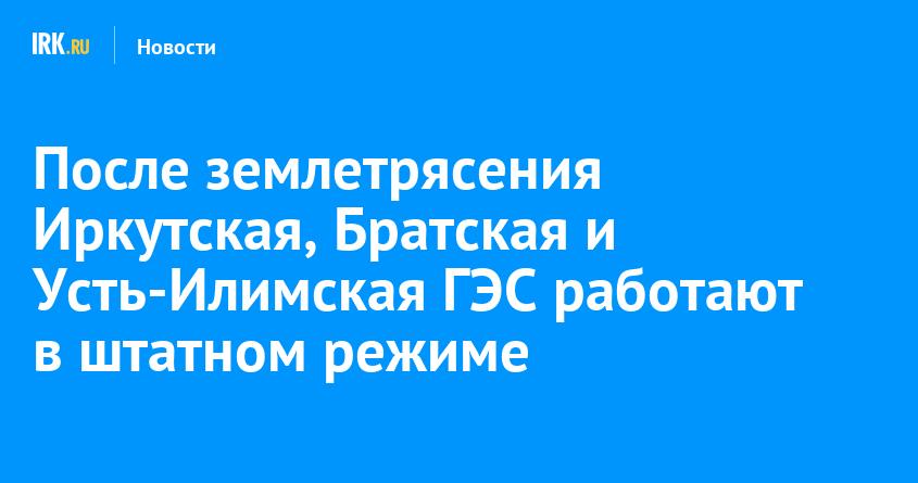 После землетрясения Иркутская, Братская и Усть-Илимская ГЭС работают в штатном режиме